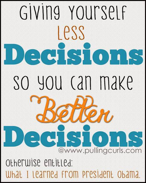 Less decisions can lead to better decisions ~lessons I learned from President Obama, and how I applied it in MY life.