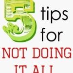 My 5 Tips for Not Doing It All