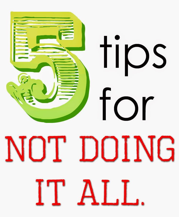 5 things I do to NOT do it all. I may LOOK like I'm doing it all, but that is just a trick. :) come learn my trick.