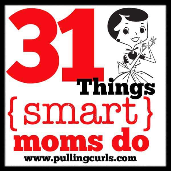 31 Things Smart Moms Do. Sure, we don't do them ALL the time, but some of the time is pretty awesome!