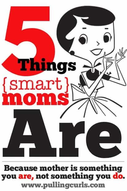 After writing for 30 days what smart moms DO, I have learned what smart moms ARE. Just 5 simple truths of being a smart mom.