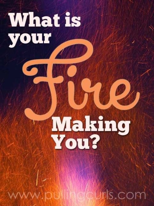 What's your fire? Do you know how amazing you'll be someday because of TODAY's fire?