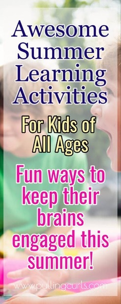 This post will explore summer learning activities for kids that won't numb YOUR mind and keep your summer days fresh and active. You'll love all the ideas in this one! Ideas from Preschool, elementary through high school & teens! via @pullingcurls