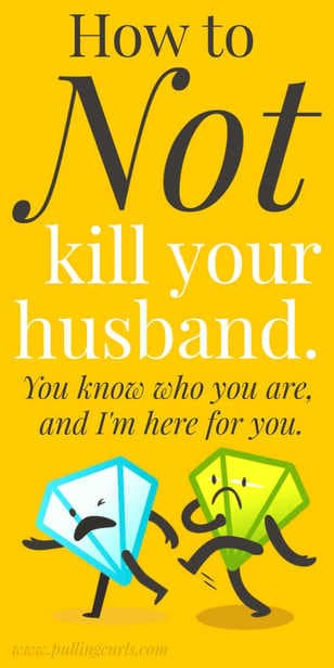 I hate my husband, how do I not kill him? via @pullingcurls